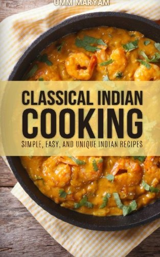 Classical Indian Cooking: Simple, Easy, and Unique Indian Recipes