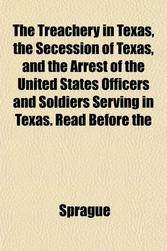 The Treachery in Texas, the Secession of Texas, and the Arrest of the United States Officers and Soldiers Serving in Texas. Read Before the