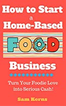 How To Start A Home-based Food Business: Turn Your Foodie Love Into Serious Cash With A Food Business Startup (work From Home Series Book 3)