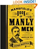 Mansfield's Book of Manly Men: An Utterly Invigorating Guide to Being Your Most Masculine Self