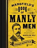 Mansfields Book of Manly Men: An Utterly Invigorating Guide to Being Your Most Masculine Self