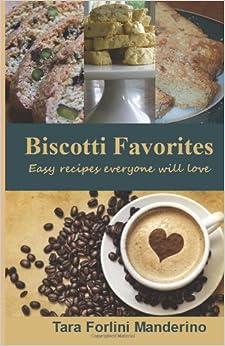 Biscotti Favorites: Easy Recipes Everyone Will Love: Tara Forlini