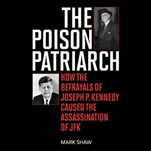 The Poison Patriarch: How the Betrayals of Joseph P. Kennedy Caused the Assassination of JFK | [Mark Shaw]