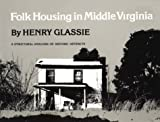 Folk Housing Middle Virginia: Structural Analysis Historic Artifacts (0870492683) by Glassie, Henry