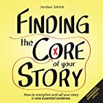 Finding the Core of Your Story: How to Strengthen and Sell Your Story in One Essential Sentence (How to Write a Logline, Book 1) | Jordan Smith
