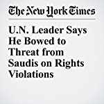 UN Leader Says He Bowed to Threat from Saudis on Rights Violations | Somini Sengupta