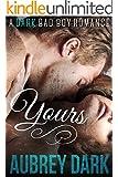 Yours (A Dark Bad Boy Romance Novel)