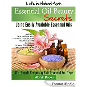 Essential Oils Beauty Secrets: Make Beauty Products at Home for Skin Care, Hair Care, Lip Care, Nail Care and Body Massage for Glowing, Radiant Skin and Shiny Hairs. (English Edition)
