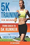 Jago Holmes 5K Training For Beginners: From Couch To 5K Runner In 8 Weeks Or Less