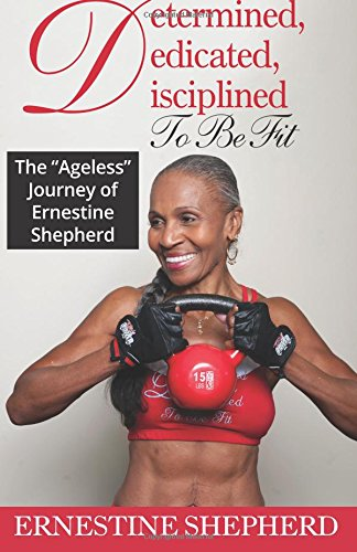 Determined, Dedicated, Disciplined To Be Fit: The Ageless Journey of Ernestine Shepherd