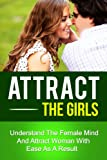 img - for Attract The Girls - Understand The Female Mind And Attract Woman With Ease As A Result (how to be attractive, attraction,how to find the right girl) book / textbook / text book