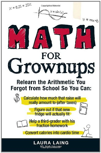 Math for Grownups: Re-Learn the Arithmetic You Forgot From School So You Can, Calculate how much that raise will really amount to (after taxes) Figure ... homework  Convert calories into cardio tim