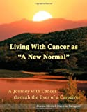 "Living With Cancer as ""A New Normal"": A Journey with Cancer through the Eyes of a Caregiver"