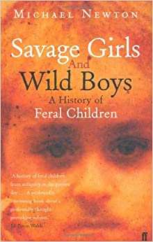 the history of feral children in savage girls and wild boys by michael newton Michael newton is the author of savage girls and wild boys he has written a  book on kind hearts and coronets for the bfi film classics series and has also.