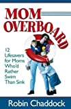 Mom Overboard: 12 Lifesavers for Moms Who'd Rather Swim Than Sink (0736912592) by Chaddock, Robin