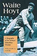 Waite Hoyt A Biography of the Yankees39 Schoolboy Wonder