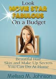Look Movie Star Fabulous While On a Budget: Beautiful Hair Skin and Make Up Secrets You can Do At Home