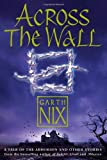 Across the Wall: A Tale of the Abhorsen and Other Stories (0007221460) by Nix, Garth