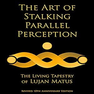 The Art of Stalking Parallel Perception: Revised 10th Anniversary Edition: The Living Tapestry of Lujan Matus Audiobook