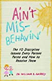 Aint Misbehavin: The 10 Discipline Issues Every Parent Faces and How to Resolve Them