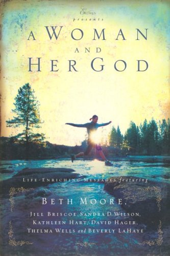Woman and Her God : Life-Enriching Messages, BETH MOORE, JILL BRISCOE, SANDRA D. WILSON, KATHLEEN HART, DAVID HAGER, THELMA WELLS, BEVERLY LAHAYE