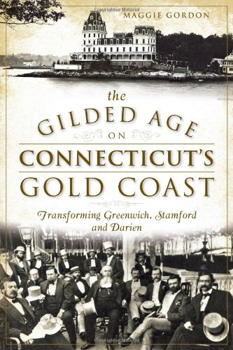 The Gilded Age On Connecticut'S Gold Coast: Transforming Greenwich, Stamford And Darien