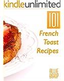 French Toast Recipes: 101 French Toast Recipes - Delicious Breakfast Recipes