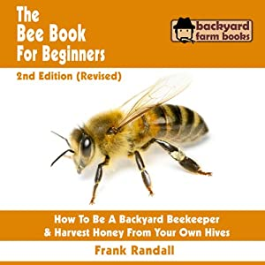 The Bee Book for Beginners: An Apiculture Starter or How to Be a Backyard Beekeeper and Harvest Honey from Your Own Bee Hives   [Frank Randall]