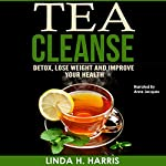 Tea Cleanse: Detox, Lose Weight and Improve Your Health: Tea Cleanse Diet, Volume 1 | Linda H. Harris
