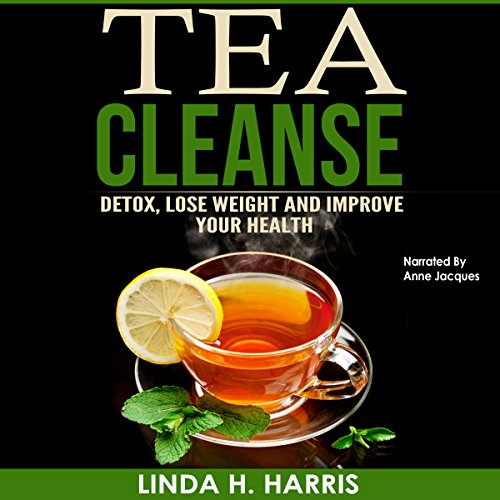 Tea Cleanse: Detox, Lose Weight and Improve Your Health: Tea Cleanse Diet, Volume 1 by Linda H. Harris