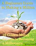 A Beginners Guide to Making a Million: 16 Golden Money Secrets to Becoming a Millionaire