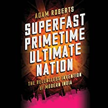 Superfast Primetime Ultimate Nation: The Relentless Invention of Modern India Audiobook by Adam Roberts Narrated by Graeme Malcolm