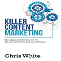 Killer Content Marketing: Underground Strategies for Unlimited Traffic, Leads and Sales (       UNABRIDGED) by Chris White Narrated by Bobby Brill