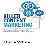 Killer Content Marketing: Underground Strategies for Unlimited Traffic, Leads and Sales | Chris White