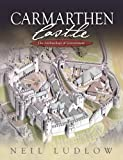 Carmarthen Castle: The Archaeology of Government Neil D. Ludlow
