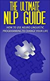 img - for The Ultimate NLP Guide - How To Use Neuro Linguistic Programming To Change Your Life (Neuro Linguistic Programming, NLP Guide, NLP Books, NLP Techniques, NLP Coaching) book / textbook / text book