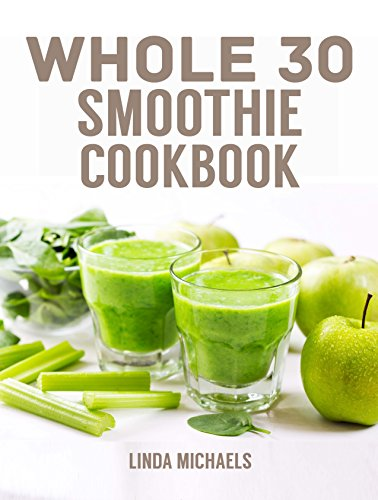 Whole 30 Smoothie Cookbook: 30 Whole Food Smoothie Recipes to Reset Metabolism, Lose Weight and Regain Energy by Linda Michaels