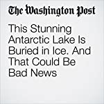 This Stunning Antarctic Lake Is Buried in Ice. And That Could Be Bad News | Chris Mooney