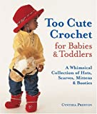 Too Cute Crochet for Babies & Toddlers: A Whimsical Collection of Hats, Scarves, Mittens & Booties