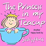 Children's Books: THE PRINCESS IN MY TEACUP (Adorable, Rhyming Bedtime Story/Picture Book for Beginner Readers About Being Kind and Useful, Ages 2-8)