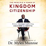 The Principle and Power of Kingdom Citizenship: Keys to Experiencing Heaven on Earth | Myles Munroe