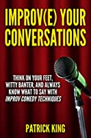 Improve Your Conversations: Think On Your Feet, Witty Banter, and Always Know What To Say with Improv Comedy Techniques (Social Skills, Small Talk, and Communication Skills Mastery) (English Edition)