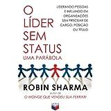 O líder sem status, uma parábola: Liderando pessoas e influindo em organizações sem precisar de cargo, posição...