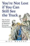Youre Not Lost if You Can Still See the Truck: The Further Adventures of Americas Everyman Outdoorsman