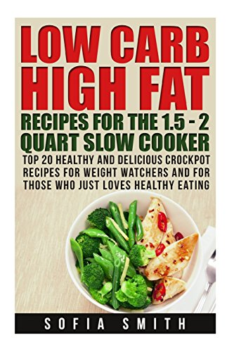 30 Low Carb High Fat Recipes for the 1.5 - 2 Quarts Slow Cooker. Healthy Crockpo: (high protein, low carb slow cooker cookbook, slow cooker weight ... fat cookbook, low carb high fat,) (Volume 1) by Sofia Smith