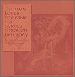 THE MAN LOVES THE WINE SHE SERVES THROUGH HER BODY: An Erotic Enconter with the Divine Feminine, Bryen, David
