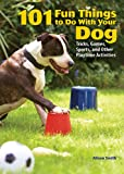 101 Fun Things To Do With Your Dog: Tricks, Games, Sports and Other Playtime Activities (0793806305) by Alison Smith