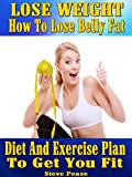 LOSE WEIGHT: How to lose belly fat.: Diet and exercise plan to get you fit