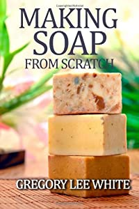 Making Soap From Scratch: How to Make Handmade Soap - A Beginners Guide and Beyond from White Willow Books