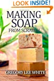 Making Soap From Scratch: How to Make Handmade Soap - A Beginners Guide and Beyond